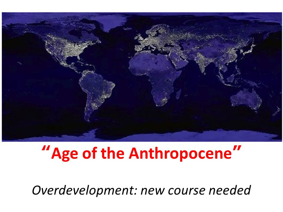 """Age of the Anthropocene"" Overdevelopment: new course needed"