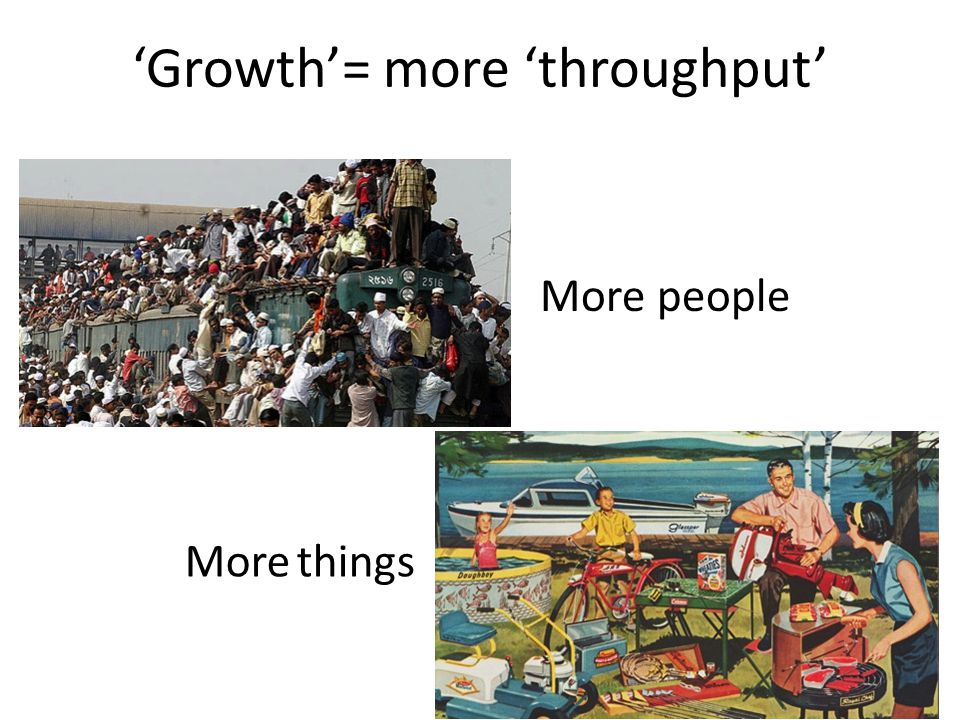 'Growth'= more 'throughput' More people More things