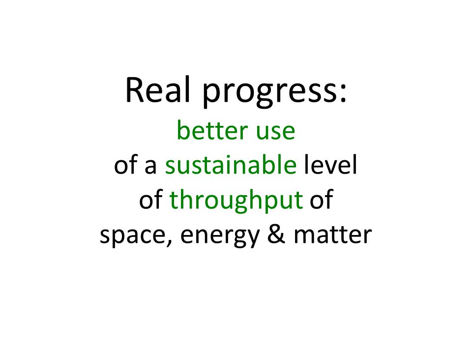 Real progress: better use of a sustainable level of throughput of space, energy & matter