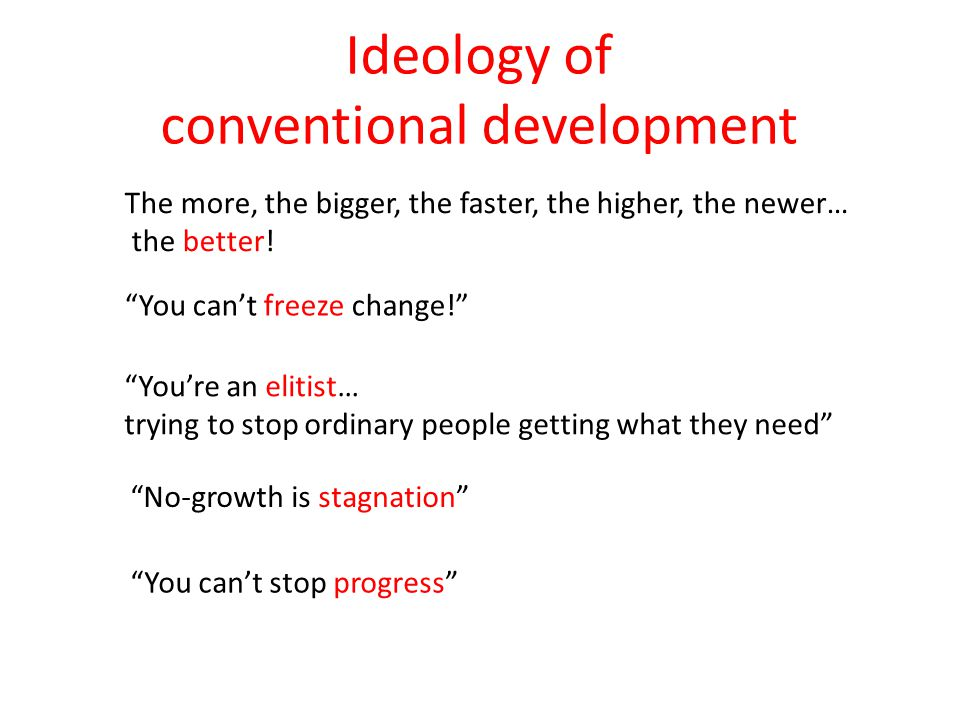 "Ideology of conventional development The more, the bigger, the faster, the higher, the newer… the better! ""You can't freeze change!"" ""You're an elitis"