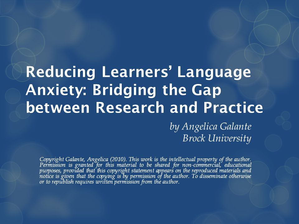 Reducing Learners' Language Anxiety: Bridging the Gap between Research and Practice by Angelica Galante Brock University Copyright Galante, Angelica (2010).