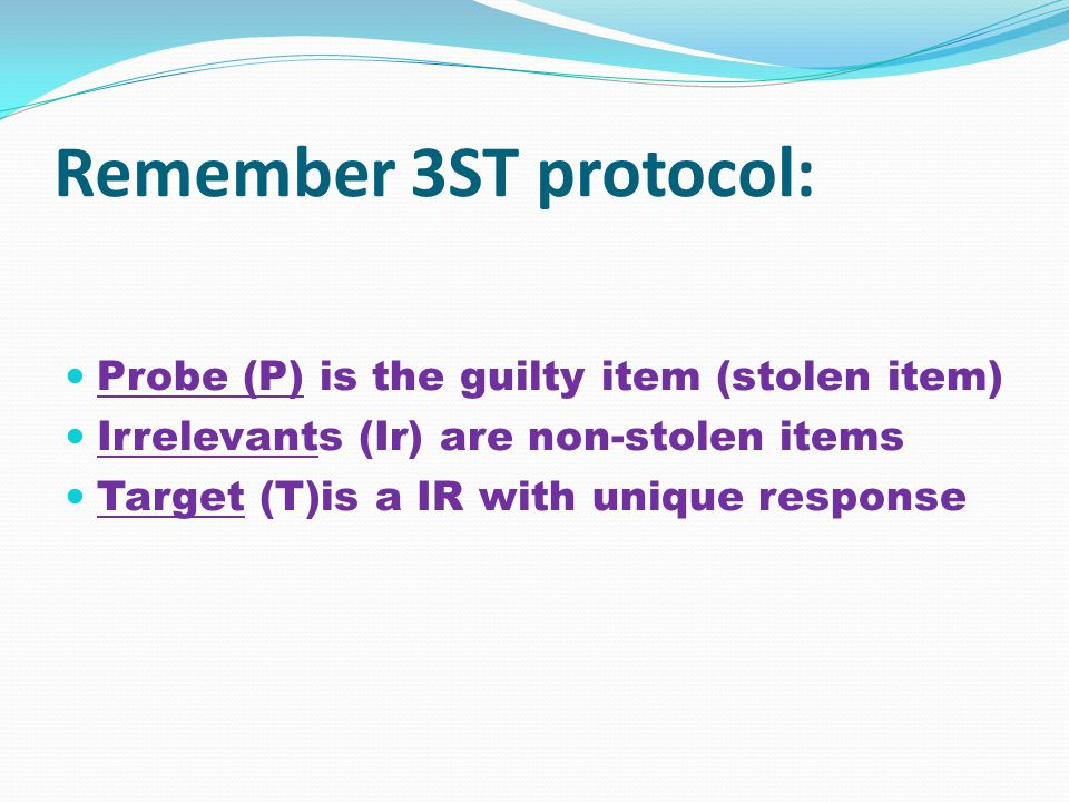 Remember 3ST protocol: Probe (P) is the guilty item (stolen item) Irrelevants (Ir) are non-stolen items Target (T)is a IR with unique response