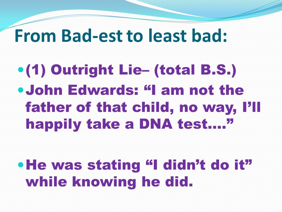 From Bad-est to least bad: (1) Outright Lie– (total B.S.) John Edwards: I am not the father of that child, no way, I'll happily take a DNA test…. He was stating I didn't do it while knowing he did.