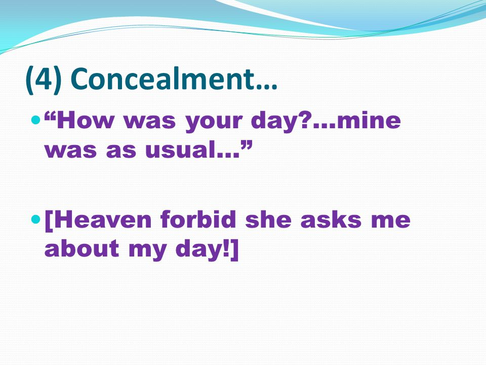 (4) Concealment… How was your day?…mine was as usual… [Heaven forbid she asks me about my day!]