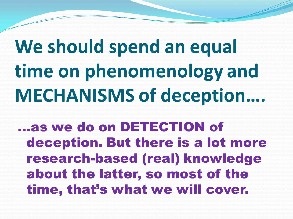 We should spend an equal time on phenomenology and MECHANISMS of deception….
