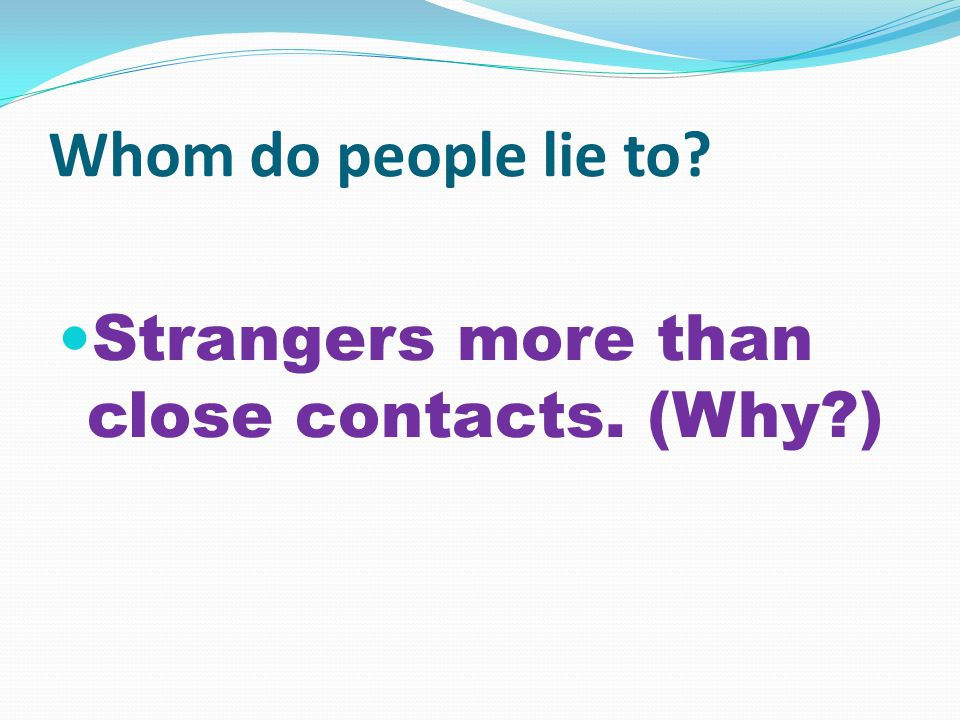 Whom do people lie to? Strangers more than close contacts. (Why?)