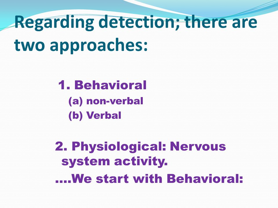 Regarding detection; there are two approaches: 1. Behavioral (a) non-verbal (b) Verbal 2.
