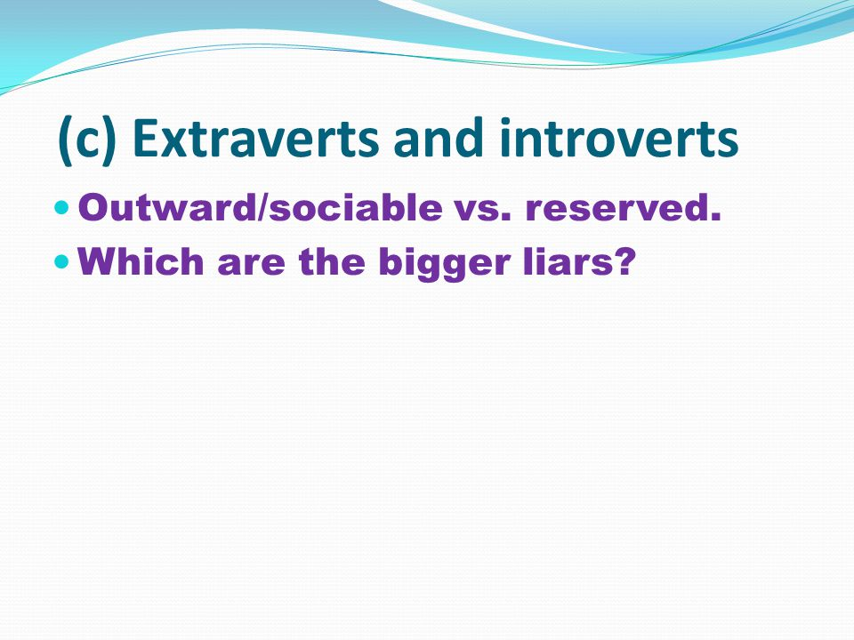 (c) Extraverts and introverts Outward/sociable vs. reserved. Which are the bigger liars?