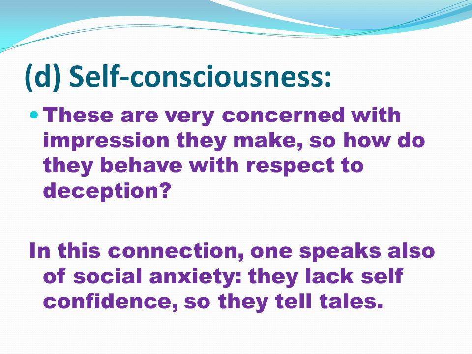 (d) Self-consciousness: These are very concerned with impression they make, so how do they behave with respect to deception.