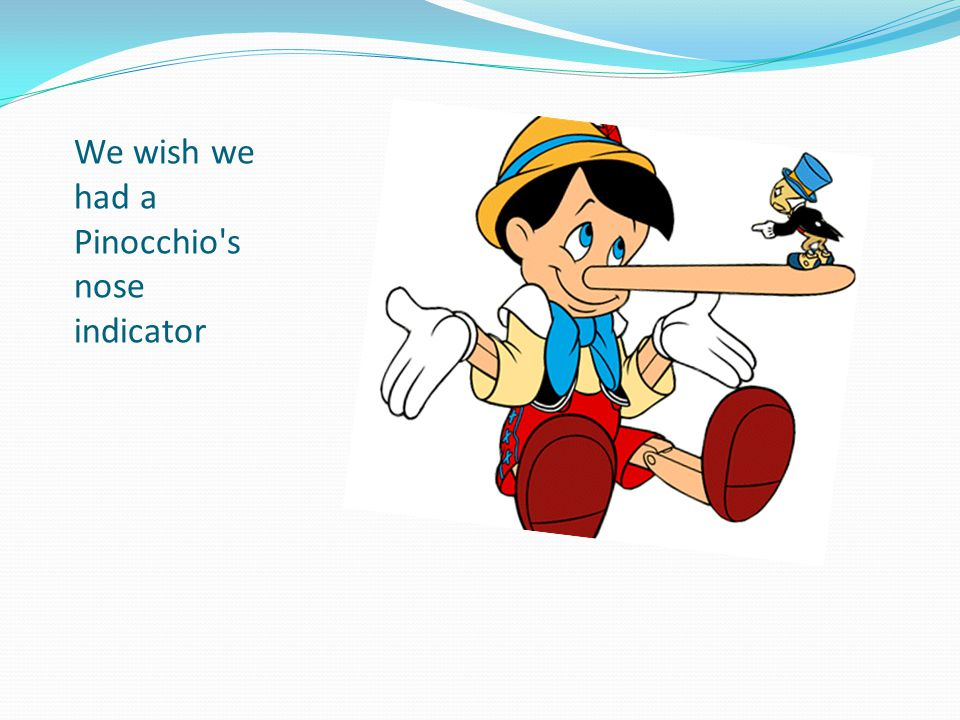 We wish we had a Pinocchio s nose indicator