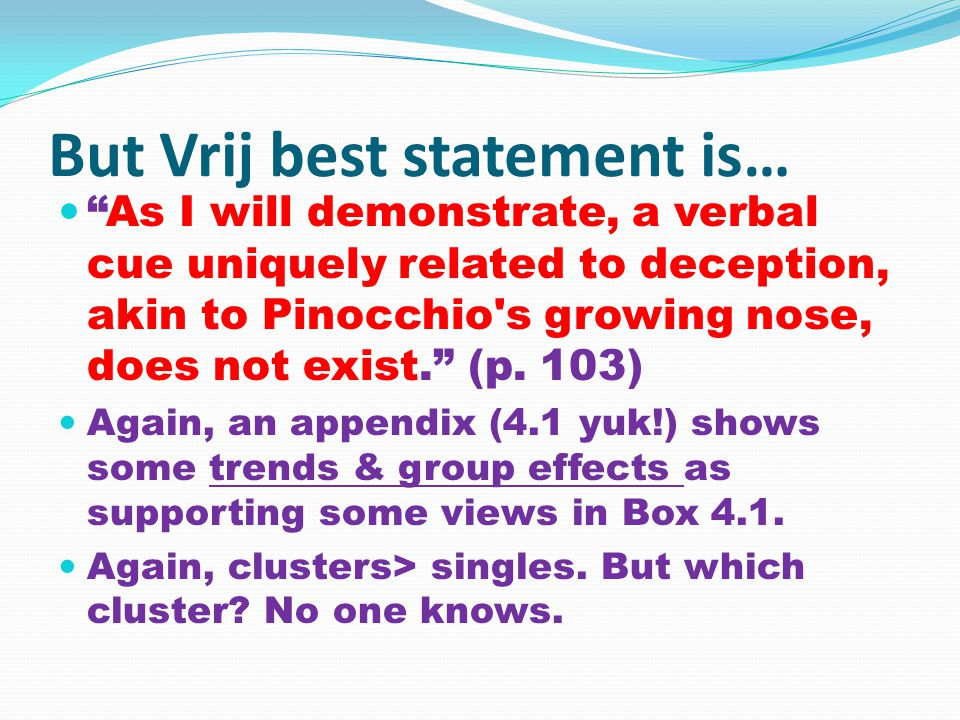 But Vrij best statement is… As I will demonstrate, a verbal cue uniquely related to deception, akin to Pinocchio s growing nose, does not exist. (p.