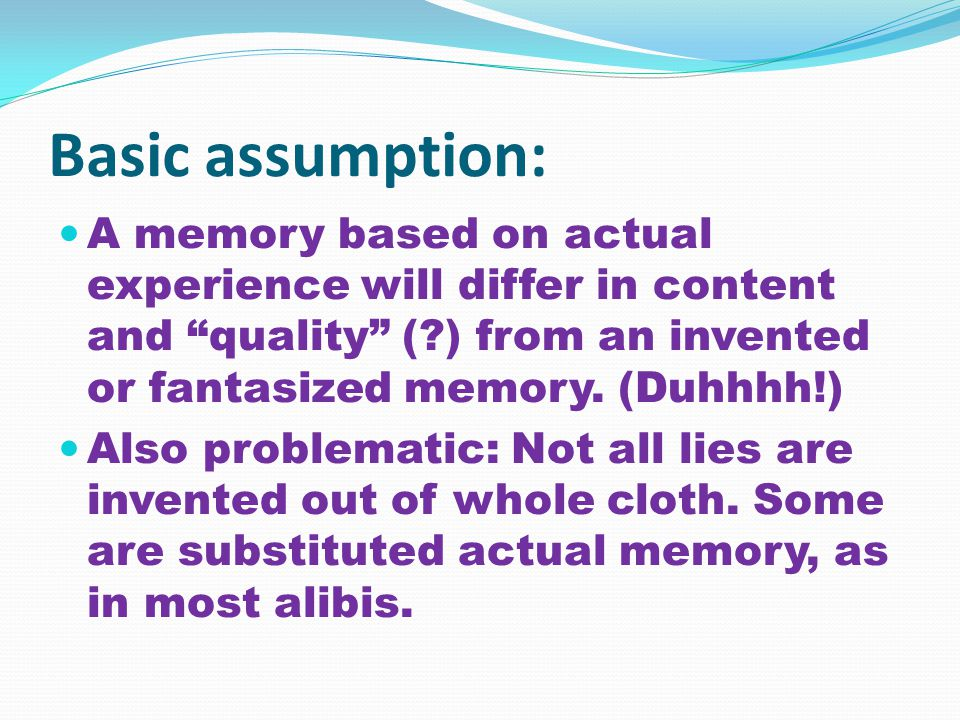 Basic assumption: A memory based on actual experience will differ in content and quality (?) from an invented or fantasized memory.