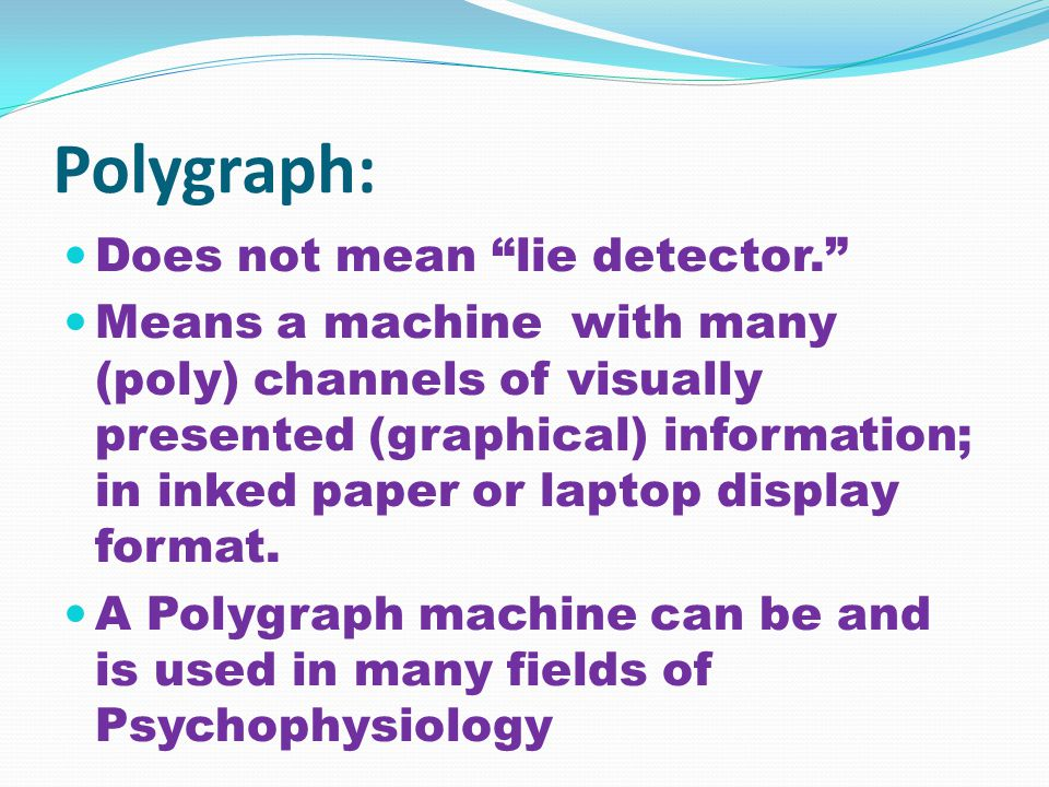 Polygraph: Does not mean lie detector. Means a machine with many (poly) channels of visually presented (graphical) information; in inked paper or laptop display format.