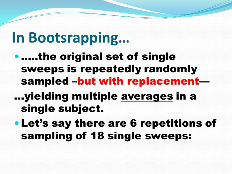 In Bootsrapping… …..the original set of single sweeps is repeatedly randomly sampled –but with replacement— …yielding multiple averages in a single subject.