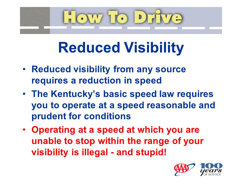 Reduced Visibility Reduced visibility from any source requires a reduction in speed The Kentucky's basic speed law requires you to operate at a speed