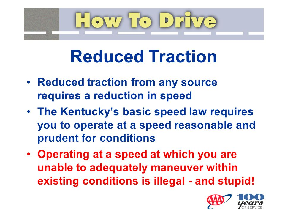 Reduced Traction Reduced traction from any source requires a reduction in speed The Kentucky's basic speed law requires you to operate at a speed reas