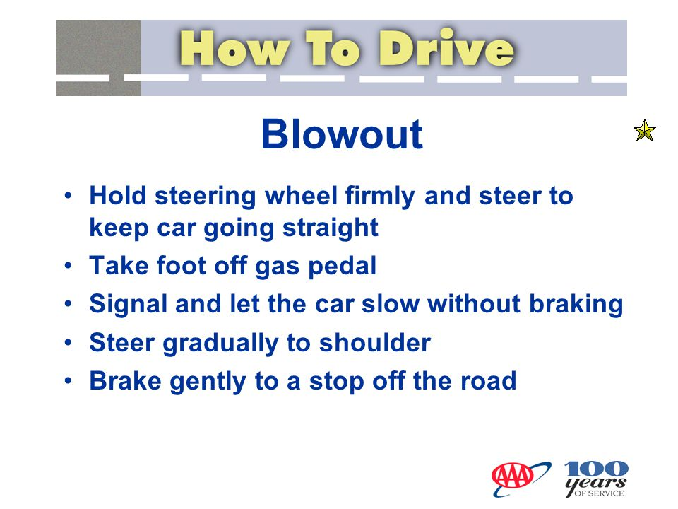Blowout Hold steering wheel firmly and steer to keep car going straight Take foot off gas pedal Signal and let the car slow without braking Steer grad