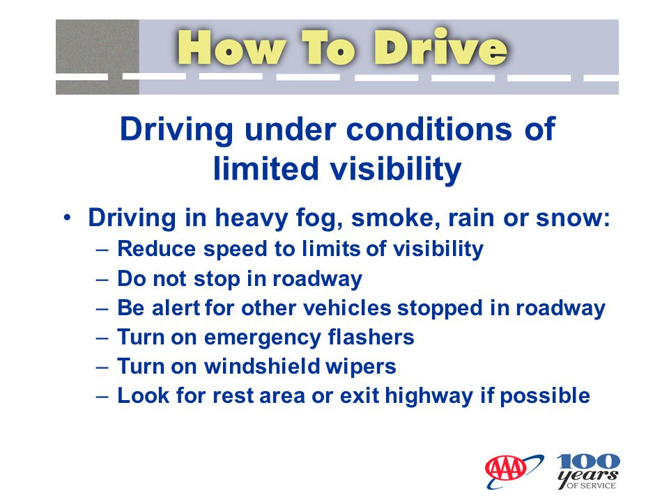 Driving under conditions of limited visibility Driving in heavy fog, smoke, rain or snow: –Reduce speed to limits of visibility –Do not stop in roadwa