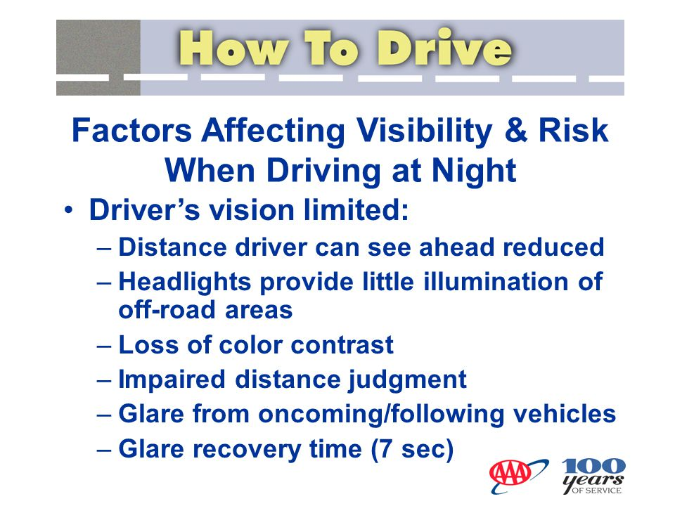 Factors Affecting Visibility & Risk When Driving at Night Driver's vision limited: –Distance driver can see ahead reduced –Headlights provide little i