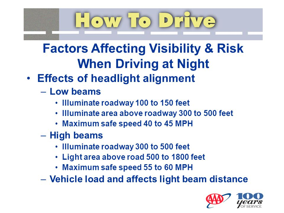 Factors Affecting Visibility & Risk When Driving at Night Effects of headlight alignment –Low beams Illuminate roadway 100 to 150 feet Illuminate area
