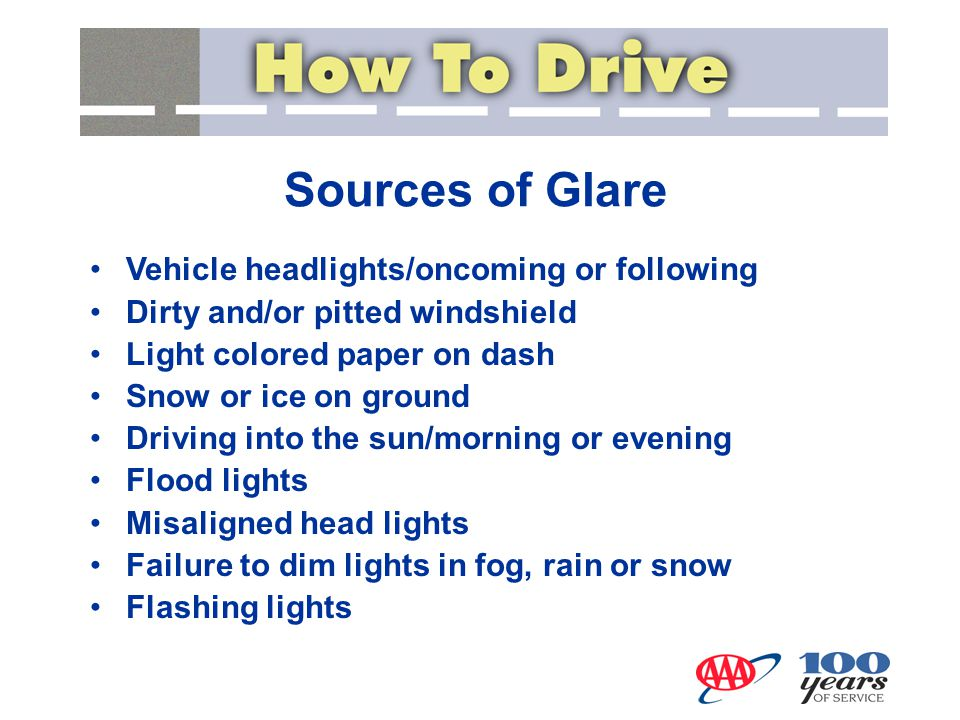 Controlling Glare Keep all windows and lights clean Keep all objects of reflective nature off the dash Adjust sun visors Adjust mirrors: inside mirror to night driving setting or simply change angle slightly Wear sunglasses on sunny days Adjust speed to accommodate reduced visibility conditions Adjust seat to a higher position