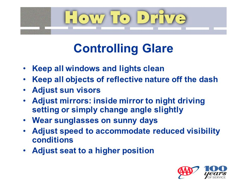 Controlling Glare Keep all windows and lights clean Keep all objects of reflective nature off the dash Adjust sun visors Adjust mirrors: inside mirror