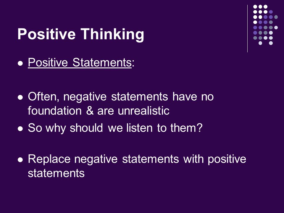 Positive Thinking Positive Statements: Often, negative statements have no foundation & are unrealistic So why should we listen to them.