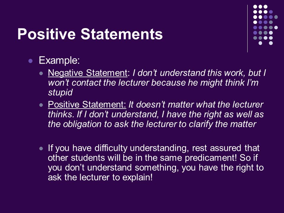 Positive Statements Example: Negative Statement: I don't understand this work, but I won't contact the lecturer because he might think I'm stupid Positive Statement: It doesn't matter what the lecturer thinks.