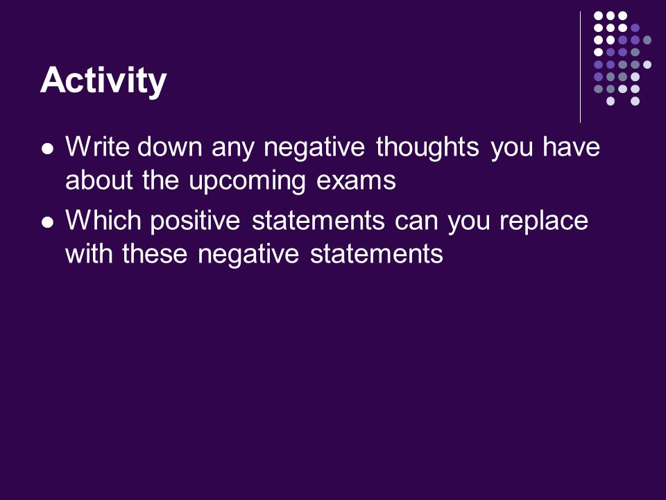 Activity Write down any negative thoughts you have about the upcoming exams Which positive statements can you replace with these negative statements