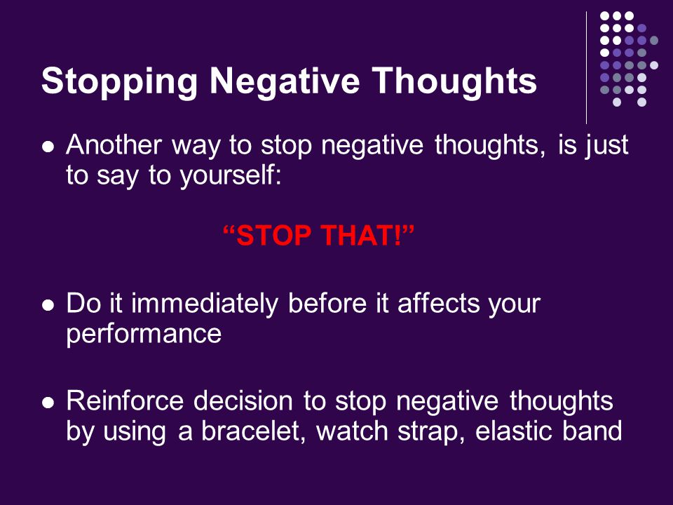 Stopping Negative Thoughts Another way to stop negative thoughts, is just to say to yourself: STOP THAT! Do it immediately before it affects your performance Reinforce decision to stop negative thoughts by using a bracelet, watch strap, elastic band