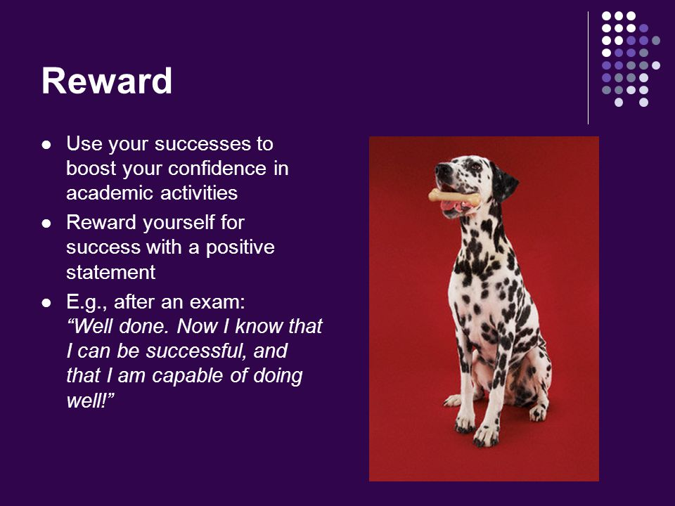 Reward Use your successes to boost your confidence in academic activities Reward yourself for success with a positive statement E.g., after an exam: Well done.