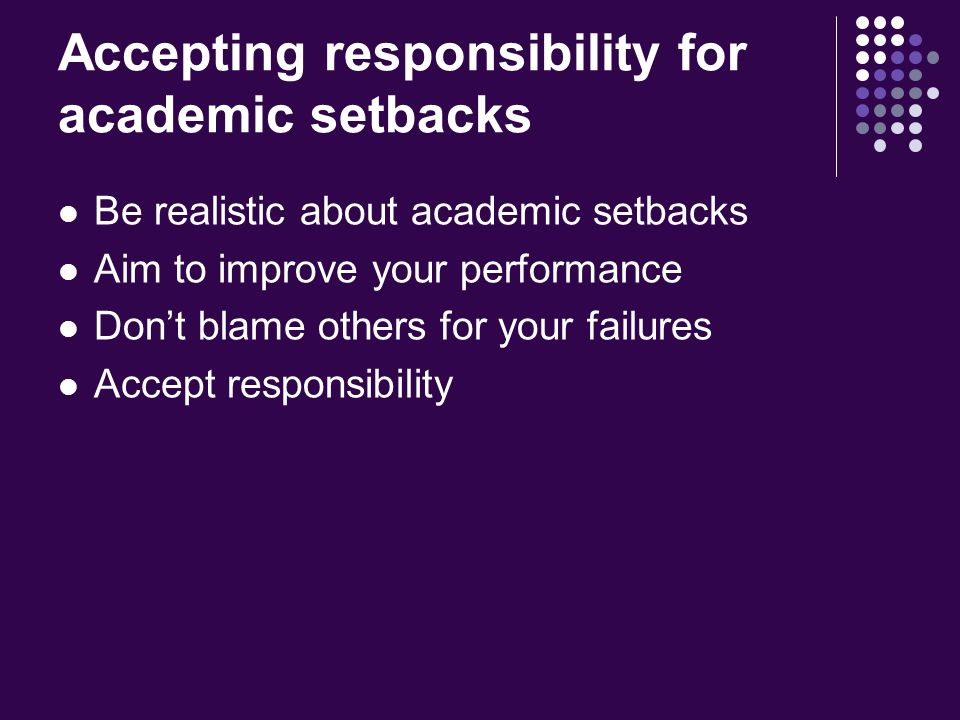Accepting responsibility for academic setbacks Be realistic about academic setbacks Aim to improve your performance Don't blame others for your failures Accept responsibility