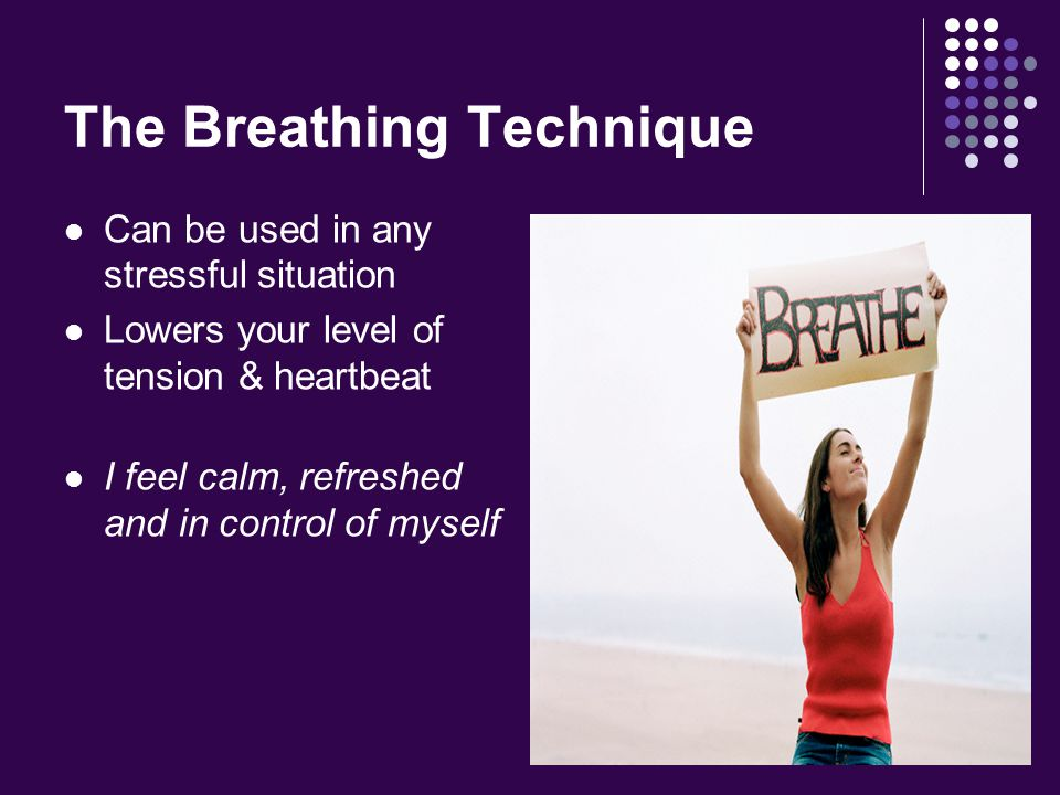 The Breathing Technique Can be used in any stressful situation Lowers your level of tension & heartbeat I feel calm, refreshed and in control of myself