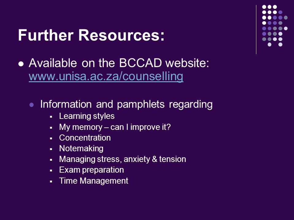 Further Resources: Available on the BCCAD website: www.unisa.ac.za/counselling www.unisa.ac.za/counselling Information and pamphlets regarding  Learning styles  My memory – can I improve it.