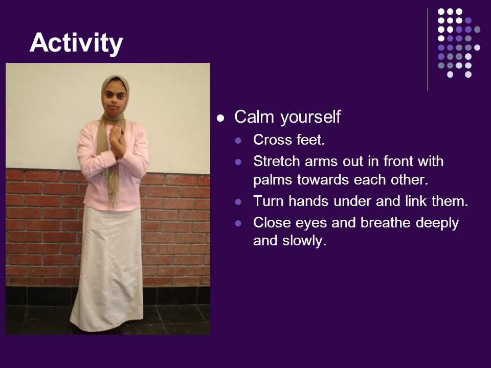 Activity Calm yourself Cross feet. Stretch arms out in front with palms towards each other.