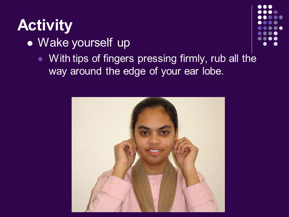 Activity Wake yourself up With tips of fingers pressing firmly, rub all the way around the edge of your ear lobe.