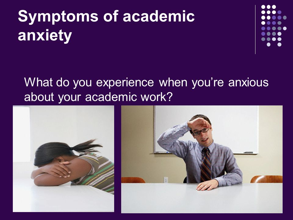 Symptoms of academic anxiety What do you experience when you're anxious about your academic work
