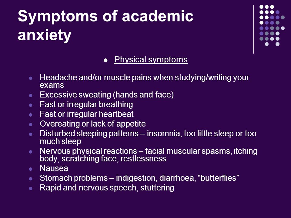 Symptoms of academic anxiety Physical symptoms Headache and/or muscle pains when studying/writing your exams Excessive sweating (hands and face) Fast or irregular breathing Fast or irregular heartbeat Overeating or lack of appetite Disturbed sleeping patterns – insomnia, too little sleep or too much sleep Nervous physical reactions – facial muscular spasms, itching body, scratching face, restlessness Nausea Stomach problems – indigestion, diarrhoea, butterflies Rapid and nervous speech, stuttering
