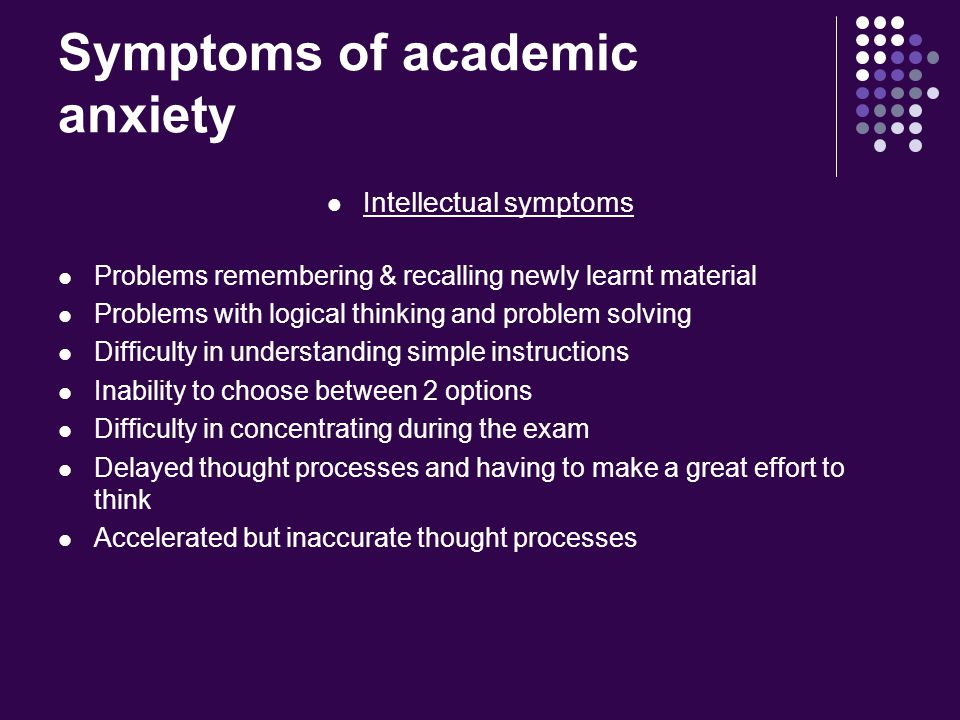 Symptoms of academic anxiety Intellectual symptoms Problems remembering & recalling newly learnt material Problems with logical thinking and problem solving Difficulty in understanding simple instructions Inability to choose between 2 options Difficulty in concentrating during the exam Delayed thought processes and having to make a great effort to think Accelerated but inaccurate thought processes