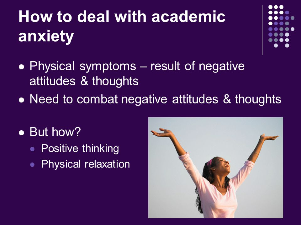 How to deal with academic anxiety Physical symptoms – result of negative attitudes & thoughts Need to combat negative attitudes & thoughts But how.