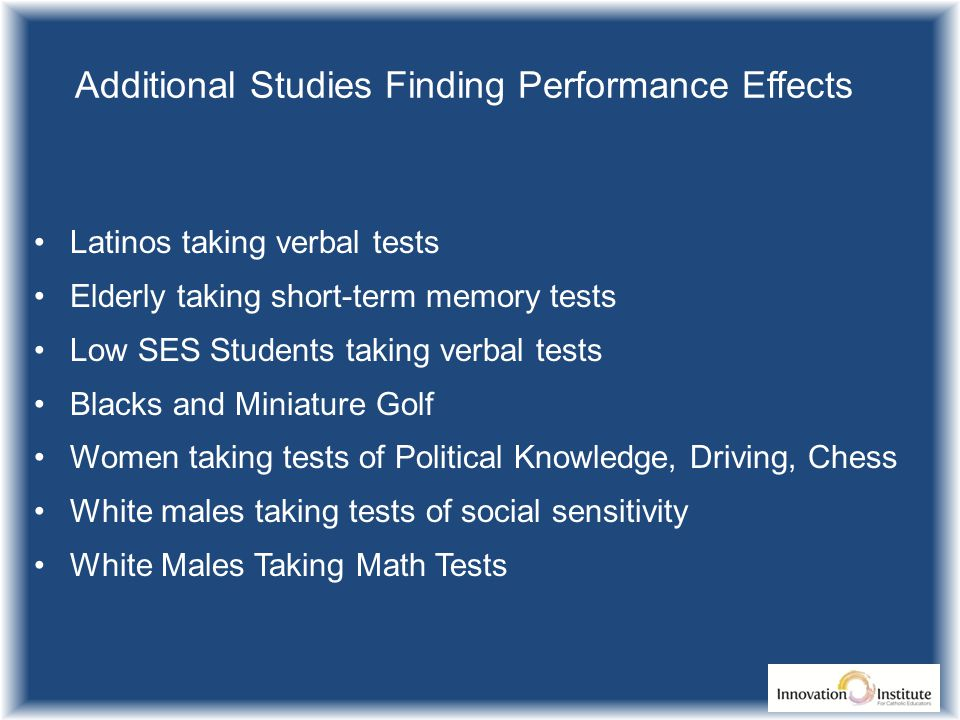 Additional Studies Finding Performance Effects Latinos taking verbal tests Elderly taking short-term memory tests Low SES Students taking verbal tests Blacks and Miniature Golf Women taking tests of Political Knowledge, Driving, Chess White males taking tests of social sensitivity White Males Taking Math Tests