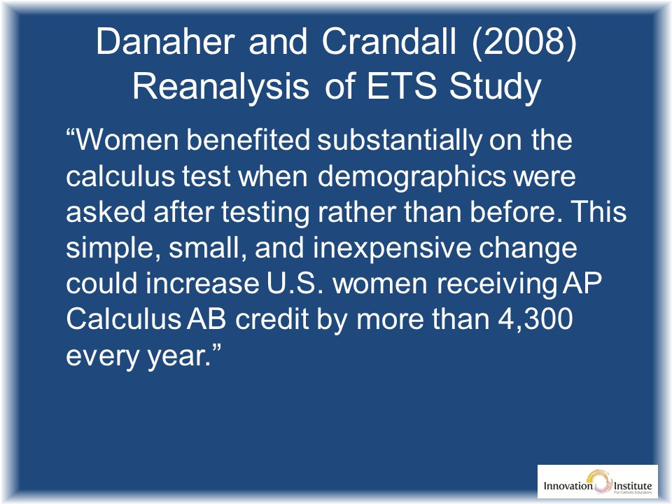 Danaher and Crandall (2008) Reanalysis of ETS Study Women benefited substantially on the calculus test when demographics were asked after testing rather than before.