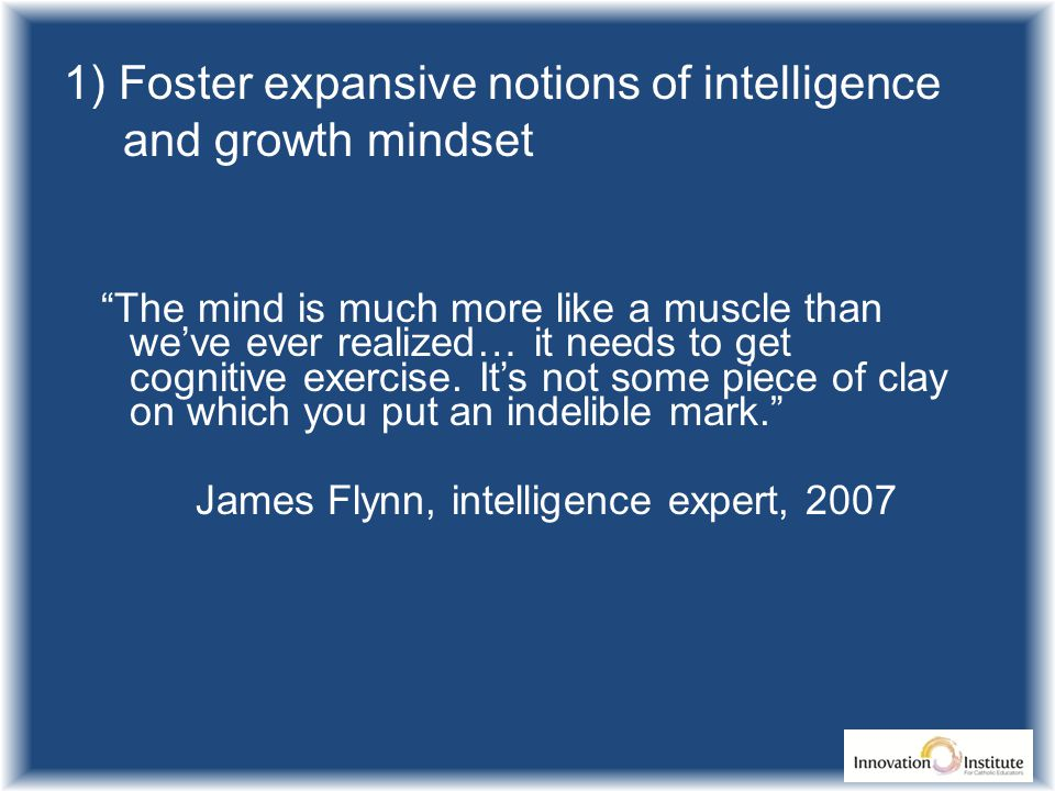 1) Foster expansive notions of intelligence and growth mindset The mind is much more like a muscle than we've ever realized… it needs to get cognitive exercise.