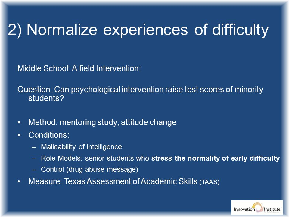 2) Normalize experiences of difficulty Middle School: A field Intervention: Question: Can psychological intervention raise test scores of minority students.