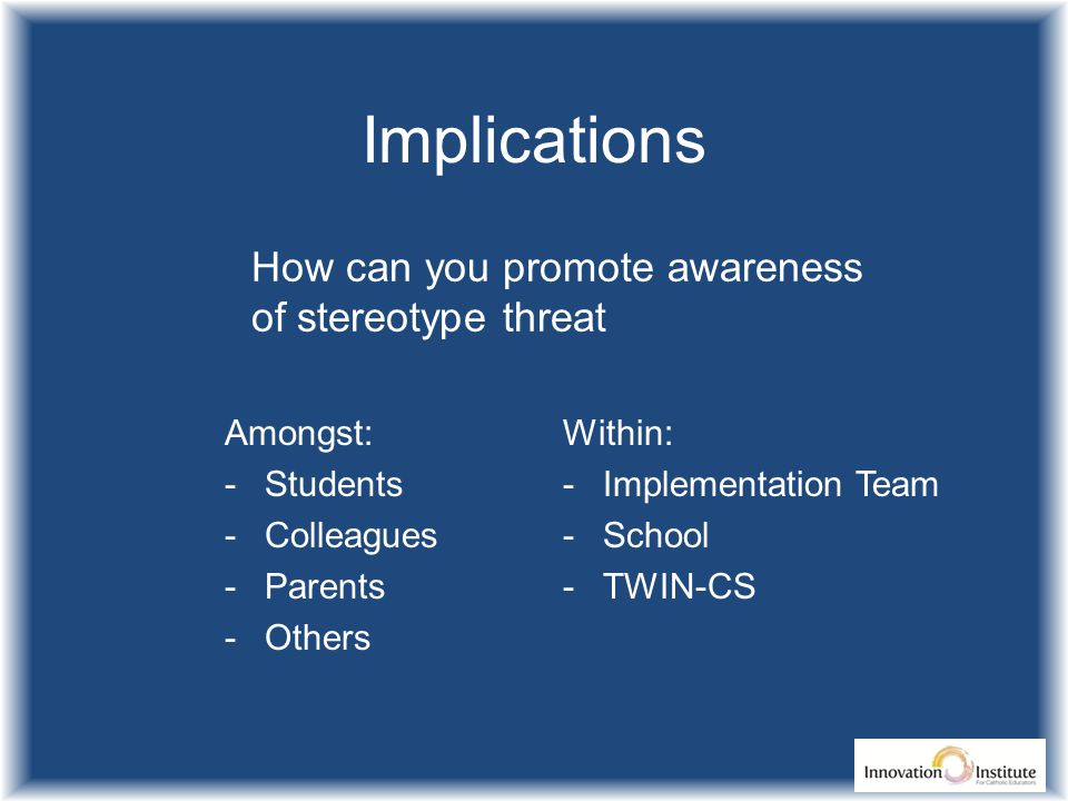 Implications How can you promote awareness of stereotype threat Amongst: -Students -Colleagues -Parents -Others Within: -Implementation Team -School -TWIN-CS