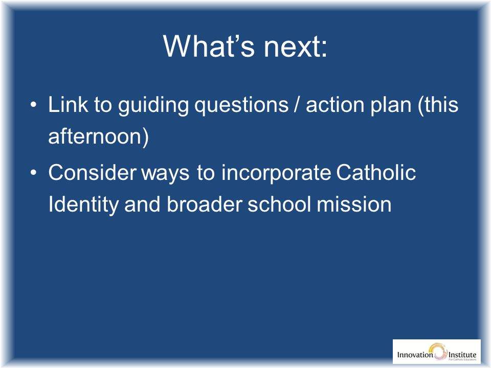 What's next: Link to guiding questions / action plan (this afternoon) Consider ways to incorporate Catholic Identity and broader school mission