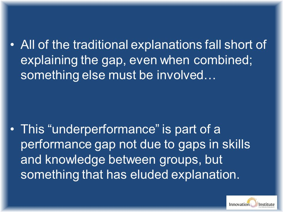 All of the traditional explanations fall short of explaining the gap, even when combined; something else must be involved… This underperformance is part of a performance gap not due to gaps in skills and knowledge between groups, but something that has eluded explanation.