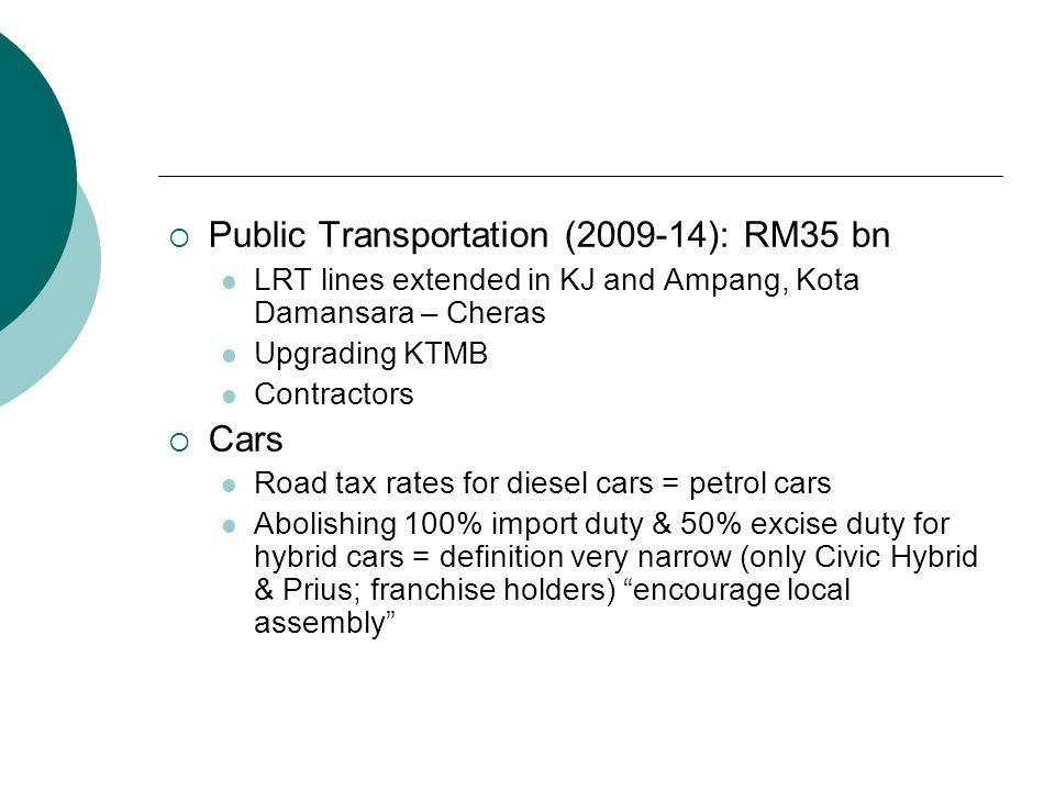  Public Transportation (2009-14): RM35 bn LRT lines extended in KJ and Ampang, Kota Damansara – Cheras Upgrading KTMB Contractors  Cars Road tax rates for diesel cars = petrol cars Abolishing 100% import duty & 50% excise duty for hybrid cars = definition very narrow (only Civic Hybrid & Prius; franchise holders) encourage local assembly