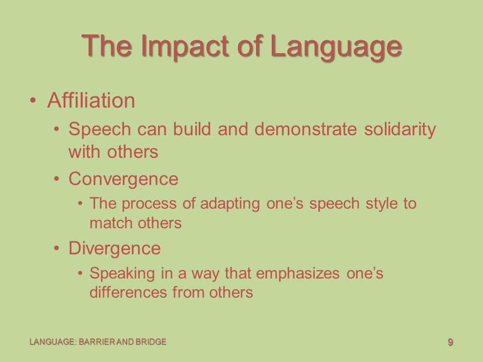 20 LANGUAGE: BARRIER AND BRIDGE The Impact of Language Language of Responsibility I and You Language Example: I get embarrassed (feeling) when you talk about my bad grades in front of our friends (behavior).