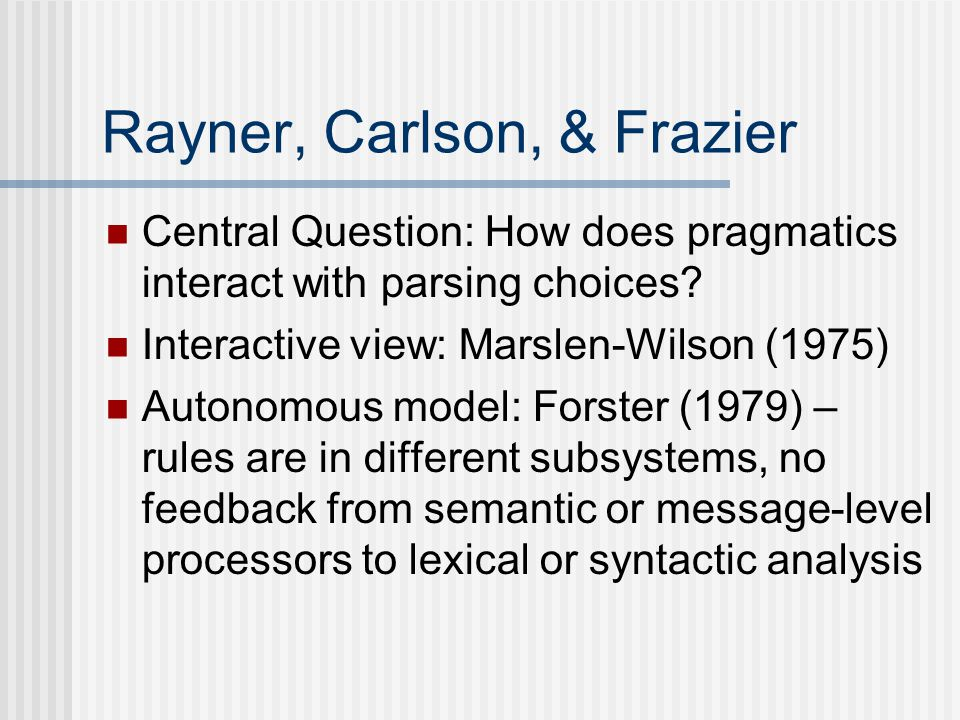 Rayner, Carlson, & Frazier Central Question: How does pragmatics interact with parsing choices.